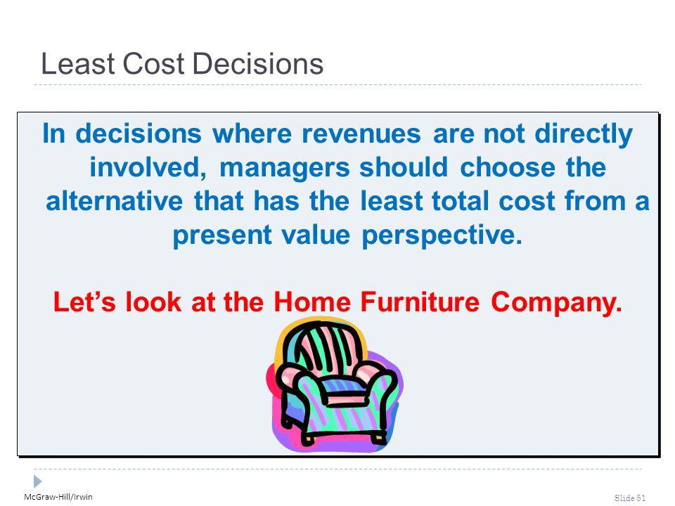 McGraw-Hill/Irwin Slide 51 Least Cost Decisions In decisions where revenues are not directly involved, managers should choose the alternative that has