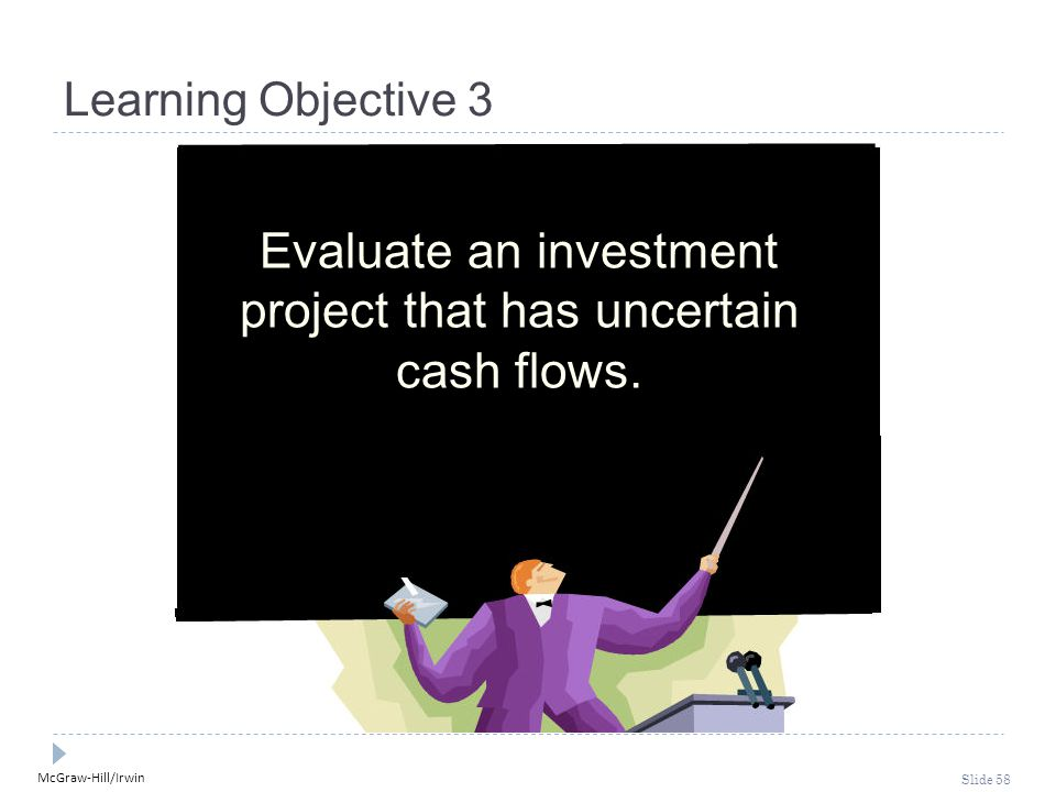 McGraw-Hill/Irwin Slide 58 Learning Objective 3 Evaluate an investment project that has uncertain cash flows.