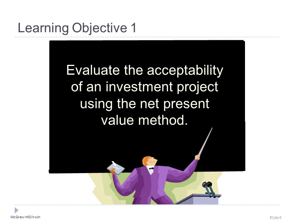 McGraw-Hill/Irwin Slide 6 Learning Objective 1 Evaluate the acceptability of an investment project using the net present value method.