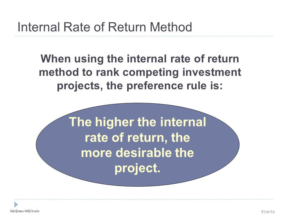 McGraw-Hill/Irwin Slide 64 Internal Rate of Return Method The higher the internal rate of return, the more desirable the project. When using the inter