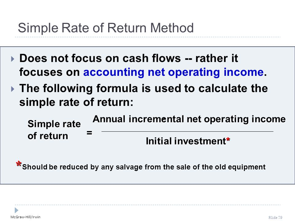 McGraw-Hill/Irwin Slide 79 Simple Rate of Return Method  Does not focus on cash flows -- rather it focuses on accounting net operating income.  The