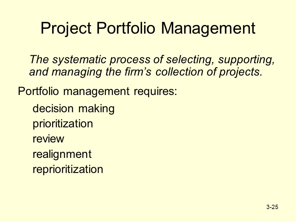 3-25 Project Portfolio Management The systematic process of selecting, supporting, and managing the firm's collection of projects. Portfolio managemen