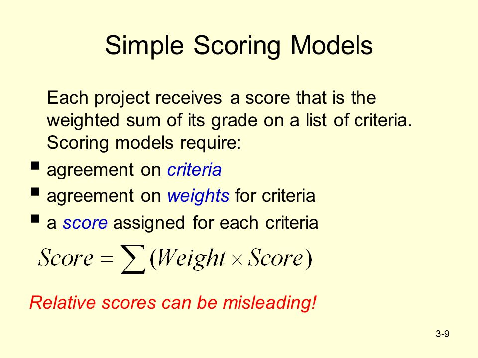 3-9 Simple Scoring Models Each project receives a score that is the weighted sum of its grade on a list of criteria. Scoring models require:  agreeme