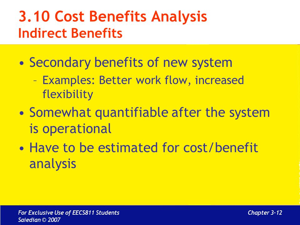 Chapter 3-12 3.10 Cost Benefits Analysis Indirect Benefits Secondary benefits of new system –Examples: Better work flow, increased flexibility Somewhat quantifiable after the system is operational Have to be estimated for cost/benefit analysis For Exclusive Use of EECS811 Students Saiedian © 2007