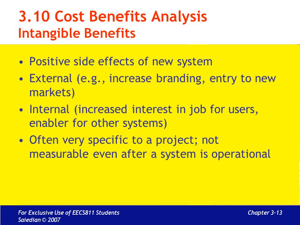 Chapter 3-13 3.10 Cost Benefits Analysis Intangible Benefits Positive side effects of new system External (e.g., increase branding, entry to new markets) Internal (increased interest in job for users, enabler for other systems) Often very specific to a project; not measurable even after a system is operational For Exclusive Use of EECS811 Students Saiedian © 2007