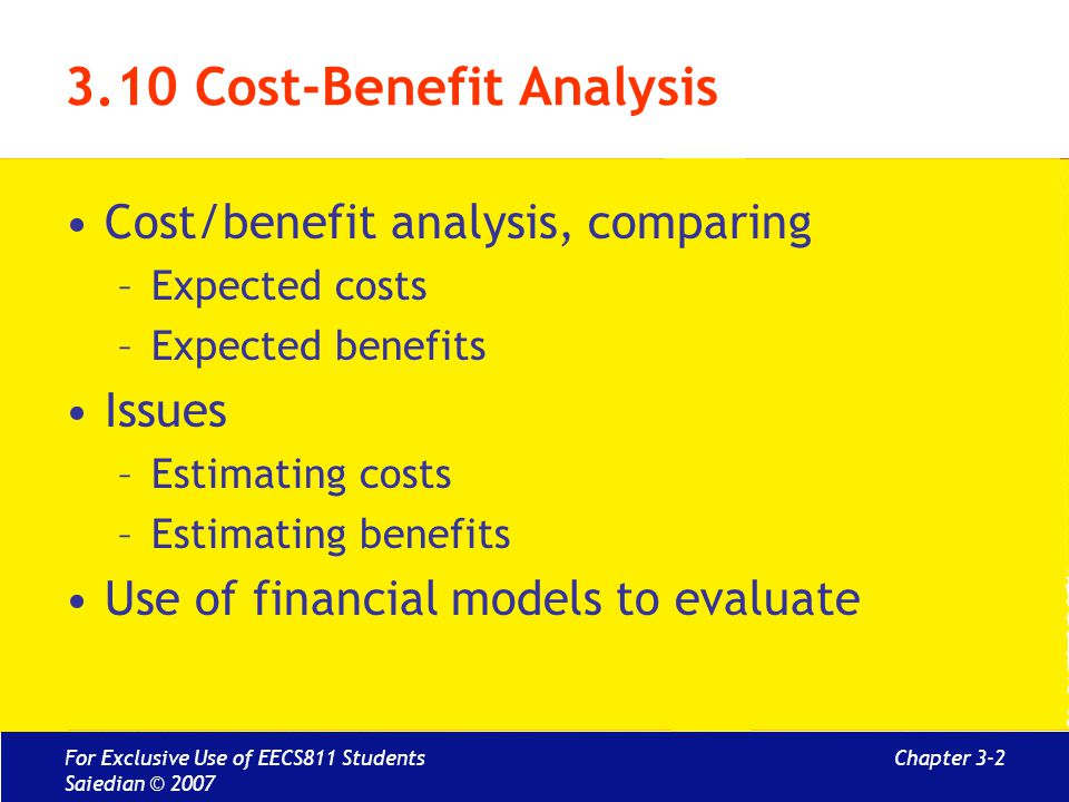 Chapter 3-2 3.10 Cost-Benefit Analysis Cost/benefit analysis, comparing –Expected costs –Expected benefits Issues –Estimating costs –Estimating benefits Use of financial models to evaluate For Exclusive Use of EECS811 Students Saiedian © 2007