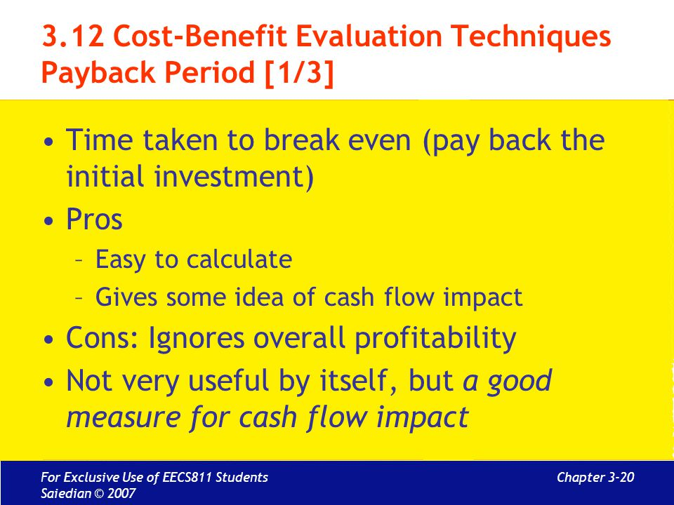 Chapter 3-20 3.12 Cost-Benefit Evaluation Techniques Payback Period [1/3] Time taken to break even (pay back the initial investment) Pros –Easy to calculate –Gives some idea of cash flow impact Cons: Ignores overall profitability Not very useful by itself, but a good measure for cash flow impact For Exclusive Use of EECS811 Students Saiedian © 2007