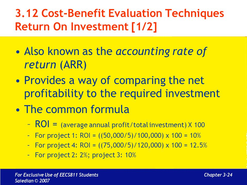 Chapter 3-24 3.12 Cost-Benefit Evaluation Techniques Return On Investment [1/2] Also known as the accounting rate of return (ARR) Provides a way of comparing the net profitability to the required investment The common formula –ROI = (average annual profit/total investment) X 100 –For project 1: ROI = ((50,000/5)/100,000) x 100 = 10% –For project 4: ROI = ((75,000/5)/120,000) x 100 = 12.5% –For project 2: 2%; project 3: 10% For Exclusive Use of EECS811 Students Saiedian © 2007