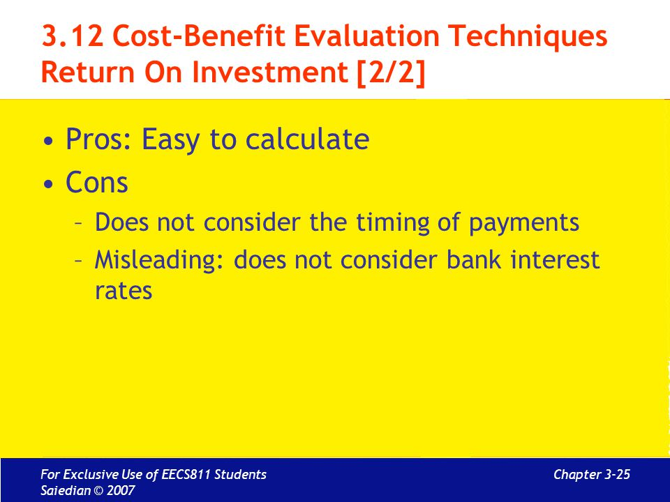 Chapter 3-25 3.12 Cost-Benefit Evaluation Techniques Return On Investment [2/2] Pros: Easy to calculate Cons –Does not consider the timing of payments