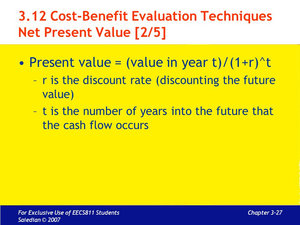 Chapter 3-27 3.12 Cost-Benefit Evaluation Techniques Net Present Value [2/5] Present value = (value in year t)/(1+r)^t –r is the discount rate (discou