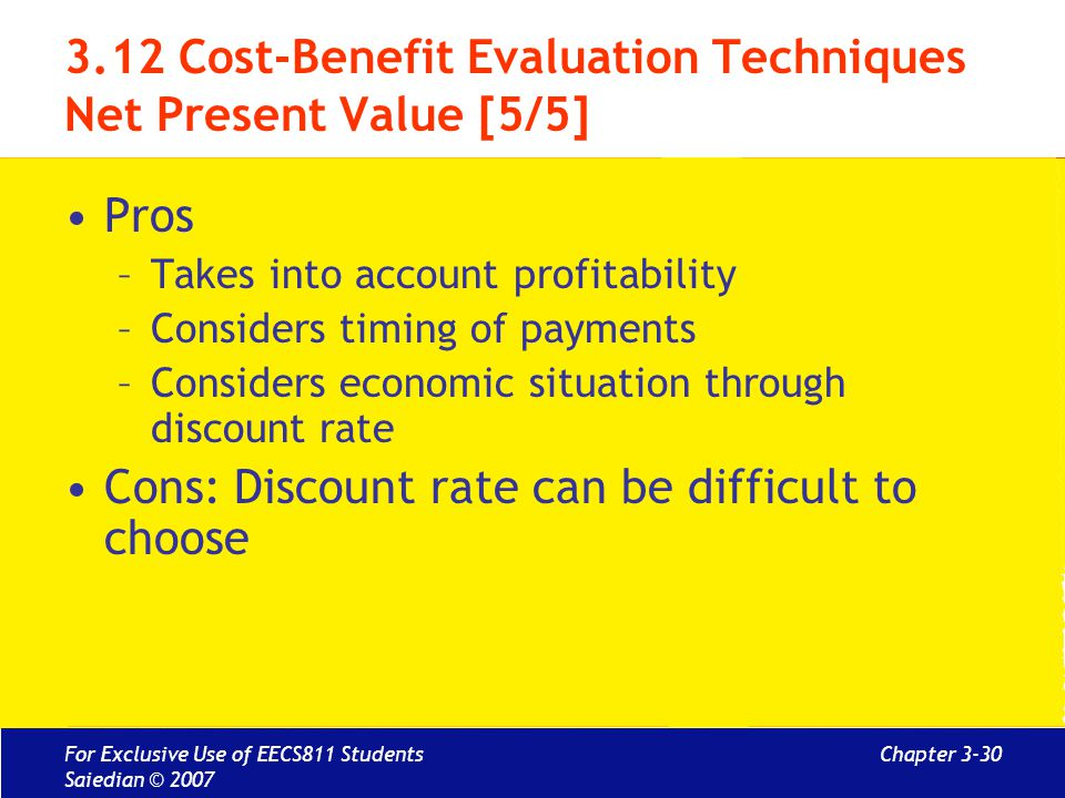 Chapter 3-30 3.12 Cost-Benefit Evaluation Techniques Net Present Value [5/5] Pros –Takes into account profitability –Considers timing of payments –Considers economic situation through discount rate Cons: Discount rate can be difficult to choose For Exclusive Use of EECS811 Students Saiedian © 2007