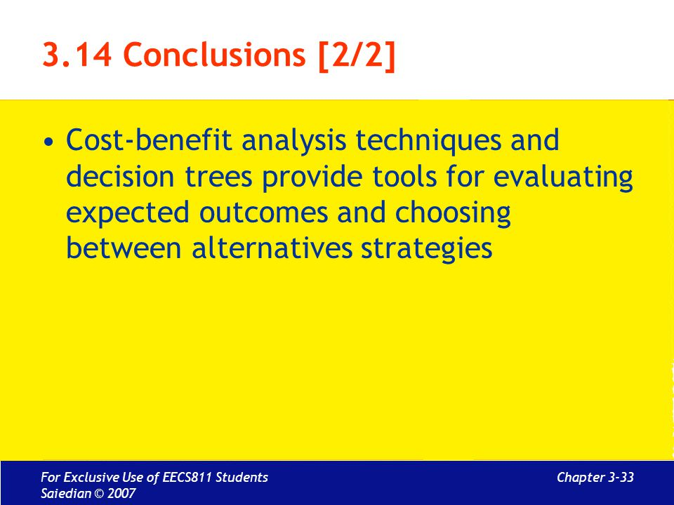 Chapter 3-33 3.14 Conclusions [2/2] Cost-benefit analysis techniques and decision trees provide tools for evaluating expected outcomes and choosing between alternatives strategies For Exclusive Use of EECS811 Students Saiedian © 2007