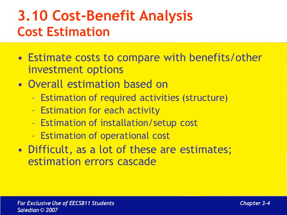 Chapter 3-4 3.10 Cost-Benefit Analysis Cost Estimation Estimate costs to compare with benefits/other investment options Overall estimation based on –E