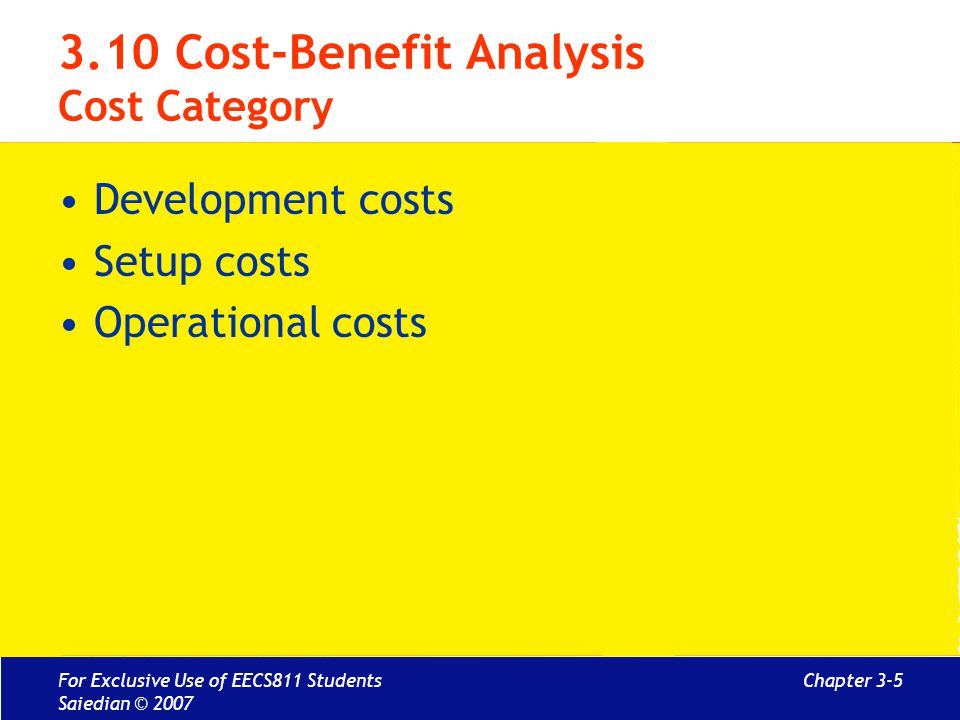 Chapter 3-5 3.10 Cost-Benefit Analysis Cost Category Development costs Setup costs Operational costs For Exclusive Use of EECS811 Students Saiedian ©