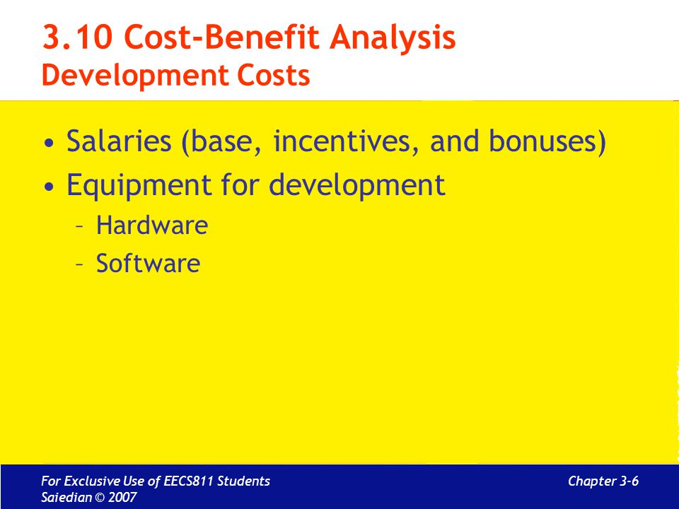 Chapter 3-7 3.10 Cost-Benefit Analysis Setup Cost Hardware and software infrastructure Recruitment/staff training Installation and conversion costs For Exclusive Use of EECS811 Students Saiedian © 2007