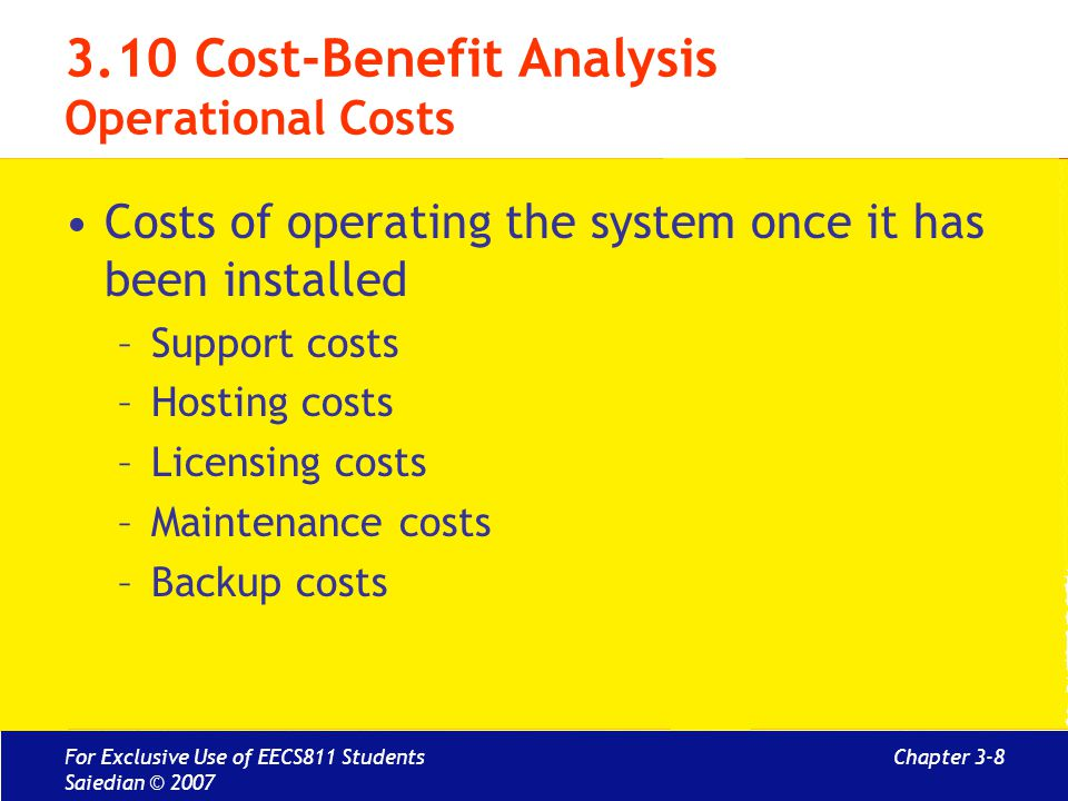 Chapter 3-9 3.10 Cost-Benefit Analysis Benefit Estimation Estimate benefits of new system based on –Estimation of cost savings and money generation when deployed –Value of information obtained for objective driven project –Value of intangibles In other words: direct, indirect and intangible benefits For Exclusive Use of EECS811 Students Saiedian © 2007