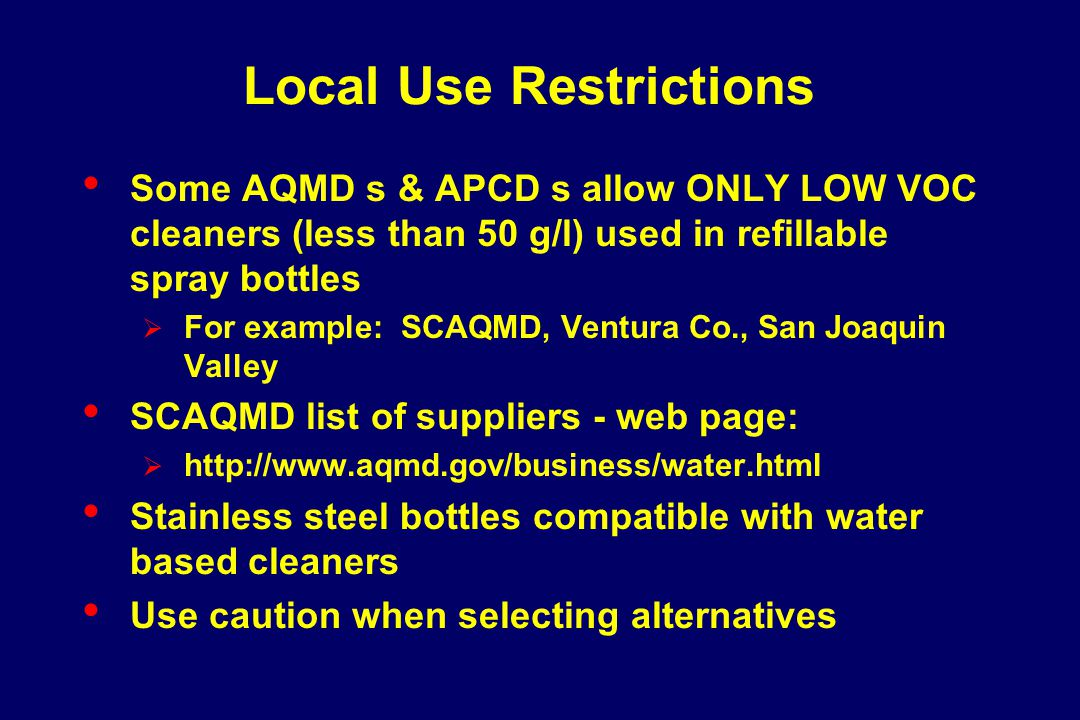 Local Use Restrictions Some AQMD s & APCD s allow ONLY LOW VOC cleaners (less than 50 g/l) used in refillable spray bottles  For example: SCAQMD, Ven