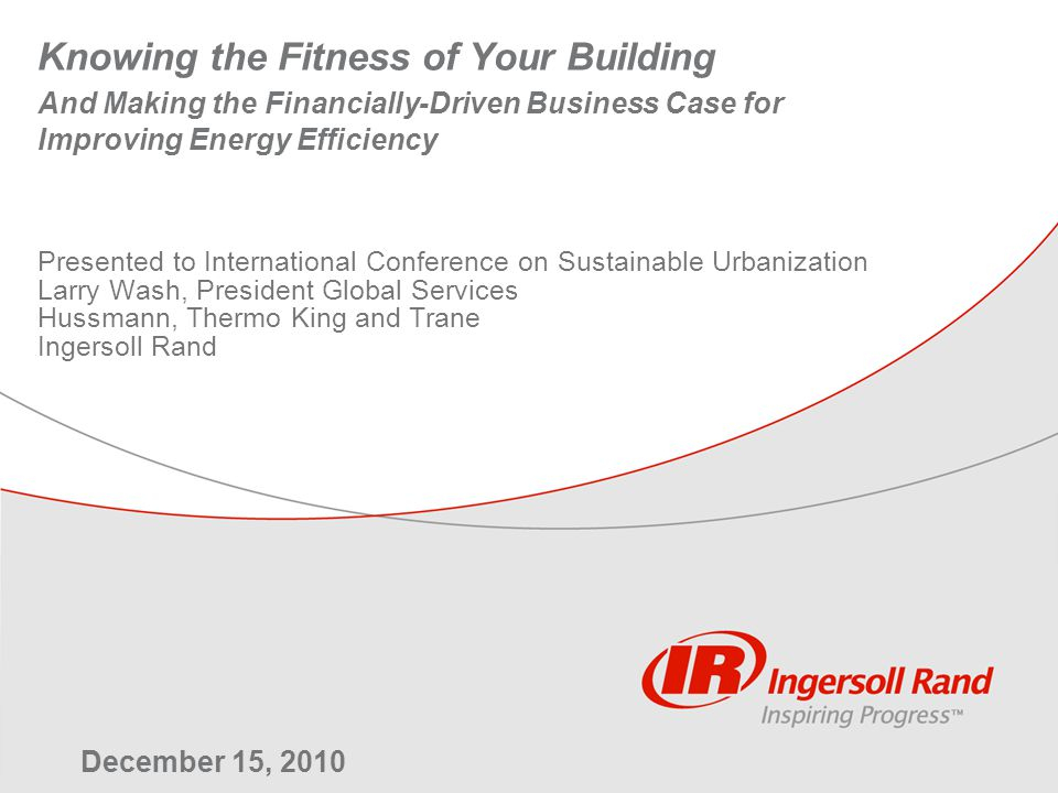 Knowing the Fitness of Your Building And Making the Financially-Driven Business Case for Improving Energy Efficiency Presented to International Conference on Sustainable Urbanization Larry Wash, President Global Services Hussmann, Thermo King and Trane Ingersoll Rand December 15, 2010