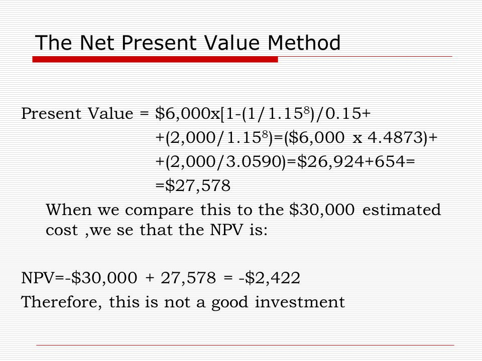 The Net Present Value Method Present Value = $6,000x[1-(1/1.15 8 )/0.15+ +(2,000/1.15 8 )=($6,000 x 4.4873)+ +(2,000/3.0590)=$26,924+654= =$27,578 Whe