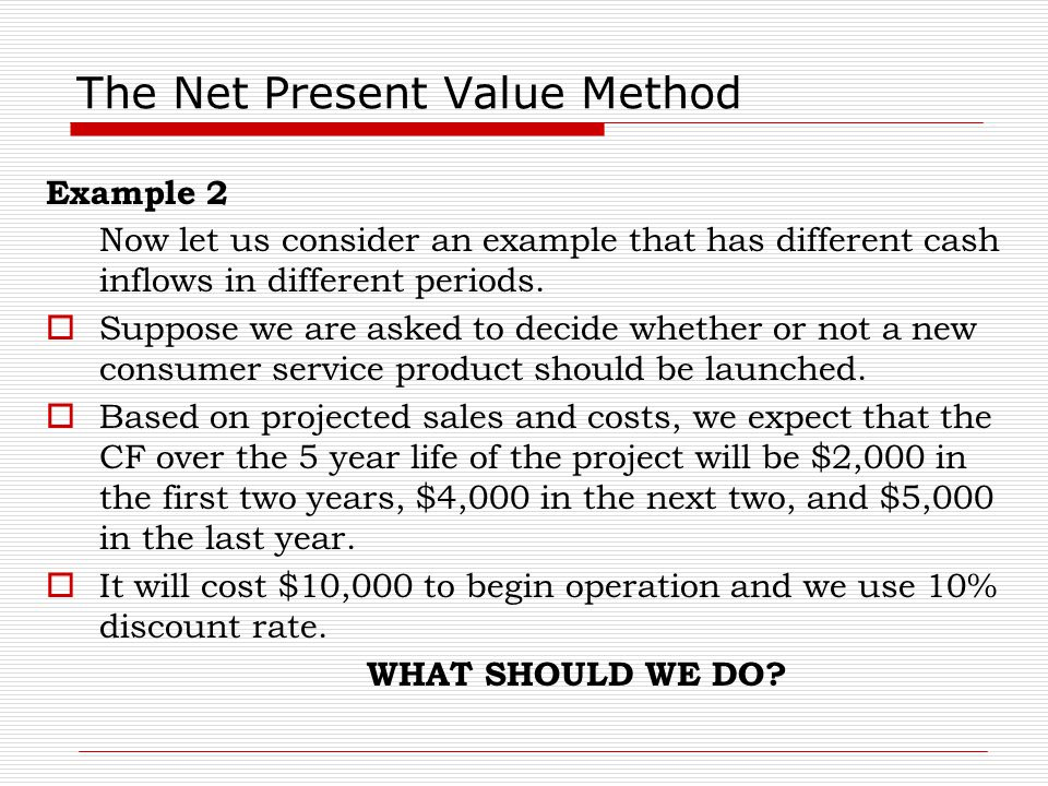 The Net Present Value Method Example 2 Now let us consider an example that has different cash inflows in different periods.  Suppose we are asked to
