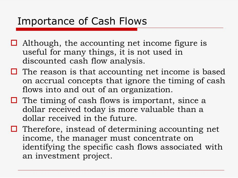 Importance of Cash Flows  Although, the accounting net income figure is useful for many things, it is not used in discounted cash flow analysis.  Th