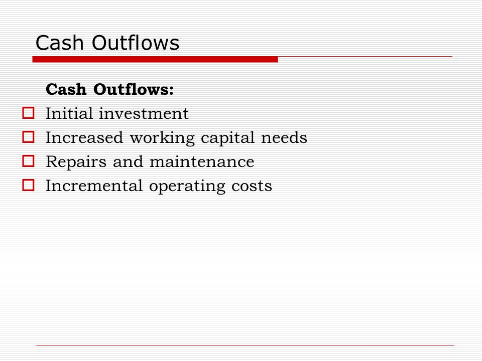 Cash Outflows Cash Outflows:  Initial investment  Increased working capital needs  Repairs and maintenance  Incremental operating costs