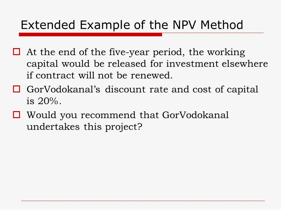 Extended Example of the NPV Method  At the end of the five-year period, the working capital would be released for investment elsewhere if contract wi
