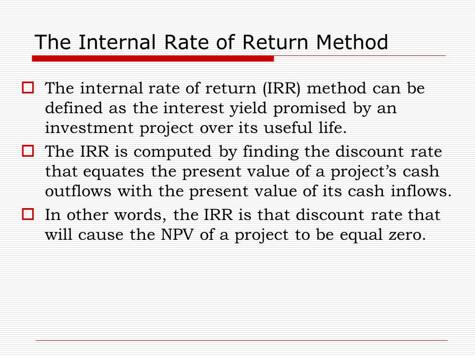 The Internal Rate of Return Method  The internal rate of return (IRR) method can be defined as the interest yield promised by an investment project o