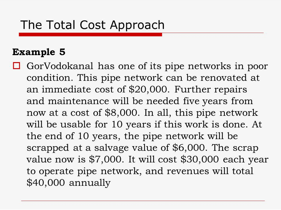 The Total Cost Approach Example 5  GorVodokanal has one of its pipe networks in poor condition. This pipe network can be renovated at an immediate co