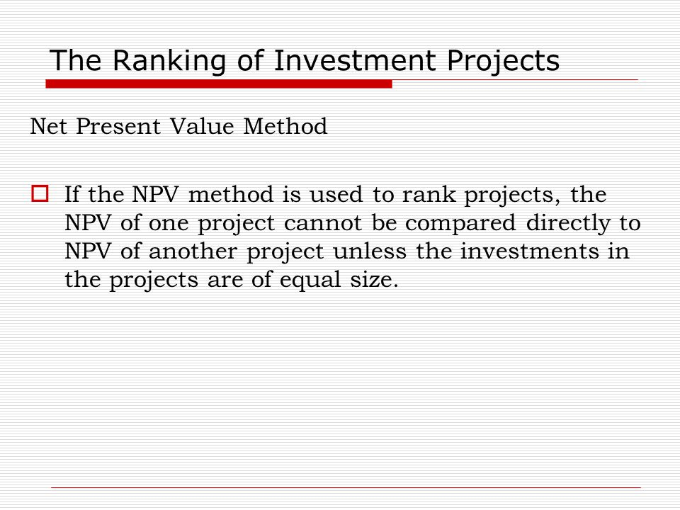 The Ranking of Investment Projects Net Present Value Method  If the NPV method is used to rank projects, the NPV of one project cannot be compared di