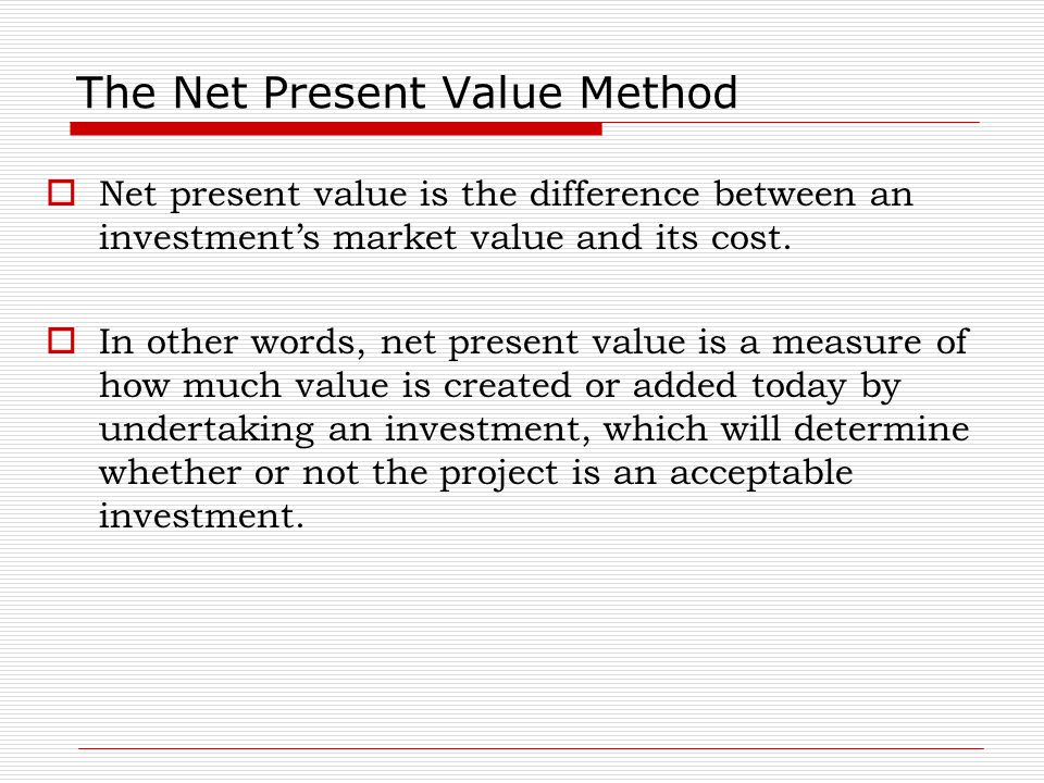 The Net Present Value Method  Net present value is the difference between an investment's market value and its cost.  In other words, net present va