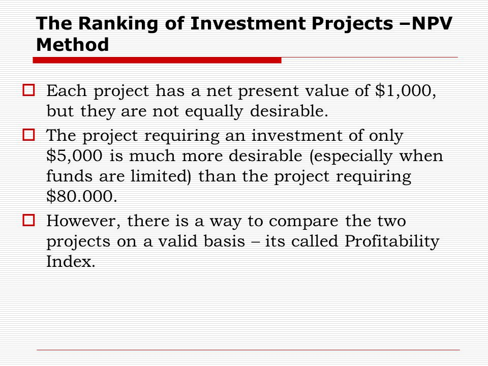 The Ranking of Investment Projects –NPV Method  Each project has a net present value of $1,000, but they are not equally desirable.  The project req