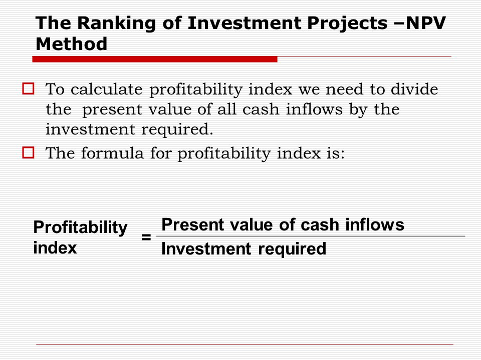 The Ranking of Investment Projects –NPV Method  To calculate profitability index we need to divide the present value of all cash inflows by the inves