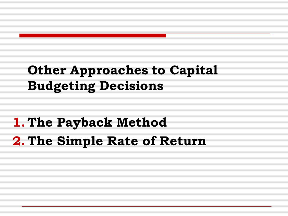 Other Approaches to Capital Budgeting Decisions 1.The Payback Method 2.The Simple Rate of Return