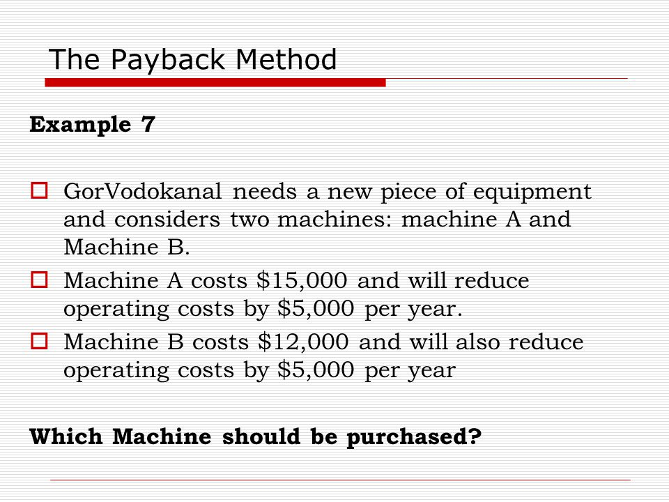 The Payback Method Example 7  GorVodokanal needs a new piece of equipment and considers two machines: machine A and Machine B.  Machine A costs $15,