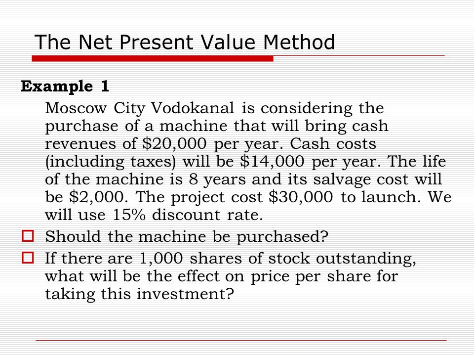 The Net Present Value Method Example 1 Moscow City Vodokanal is considering the purchase of a machine that will bring cash revenues of $20,000 per yea