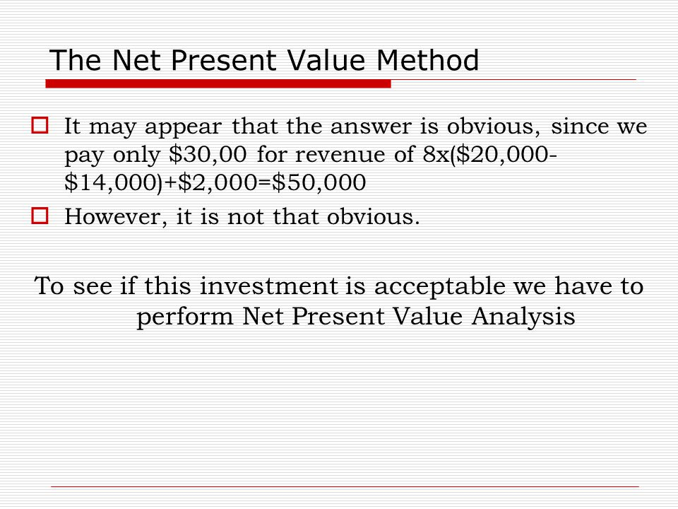 The Net Present Value Method  It may appear that the answer is obvious, since we pay only $30,00 for revenue of 8x($20,000- $14,000)+$2,000=$50,000 