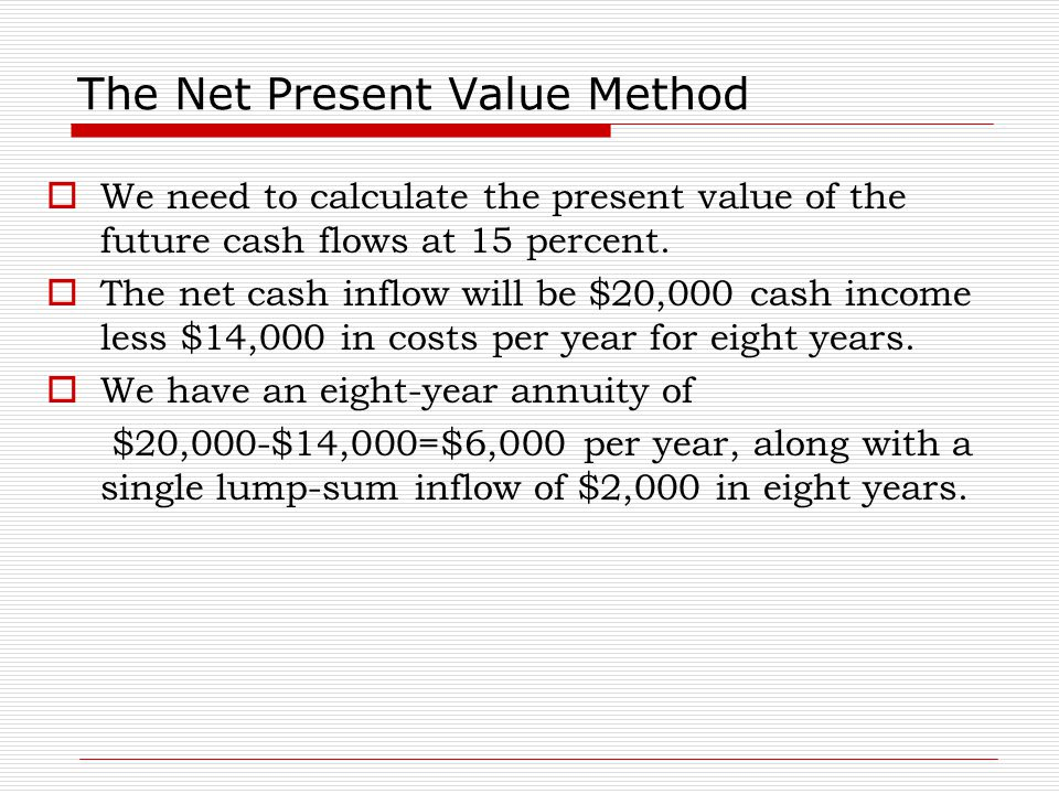 The Net Present Value Method  We need to calculate the present value of the future cash flows at 15 percent.  The net cash inflow will be $20,000 ca