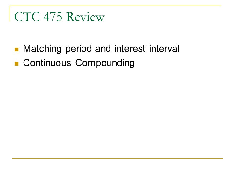 CTC 475 Review Matching period and interest interval Continuous Compounding