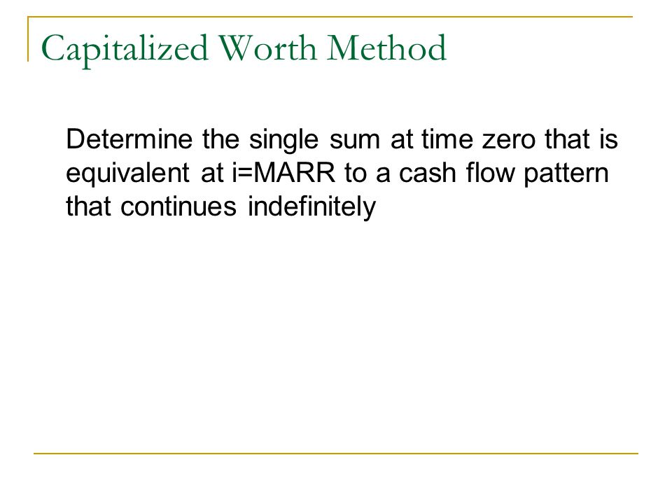 Capitalized Worth Method Determine the single sum at time zero that is equivalent at i=MARR to a cash flow pattern that continues indefinitely
