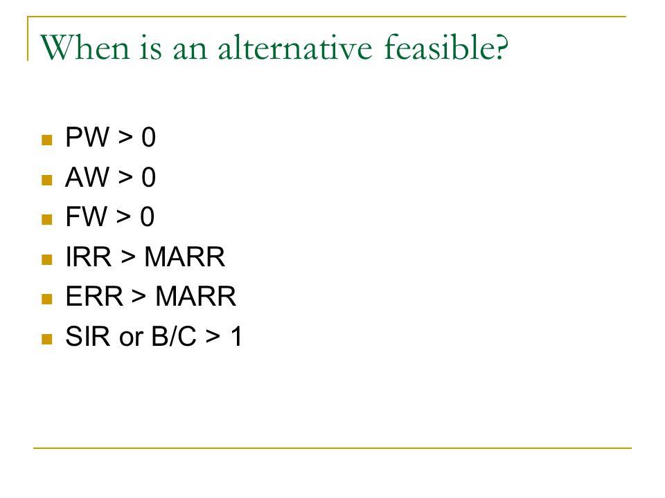 When is an alternative feasible PW > 0 AW > 0 FW > 0 IRR > MARR ERR > MARR SIR or B/C > 1