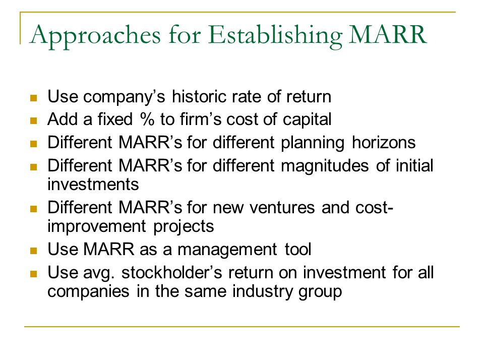 Approaches for Establishing MARR Use company's historic rate of return Add a fixed % to firm's cost of capital Different MARR's for different planning horizons Different MARR's for different magnitudes of initial investments Different MARR's for new ventures and cost- improvement projects Use MARR as a management tool Use avg.