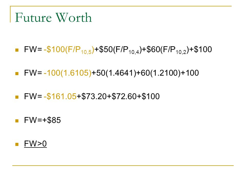 Future Worth FW= -$100(F/P 10,5 )+$50(F/P 10,4 )+$60(F/P 10,2 )+$100 FW= -100(1.6105)+50(1.4641)+60(1.2100)+100 FW= -$161.05+$73.20+$72.60+$100 FW=+$85 FW>0