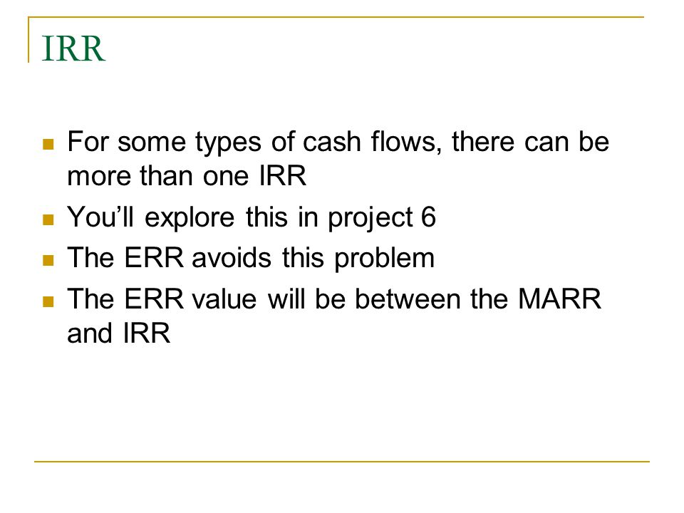 IRR For some types of cash flows, there can be more than one IRR You'll explore this in project 6 The ERR avoids this problem The ERR value will be between the MARR and IRR