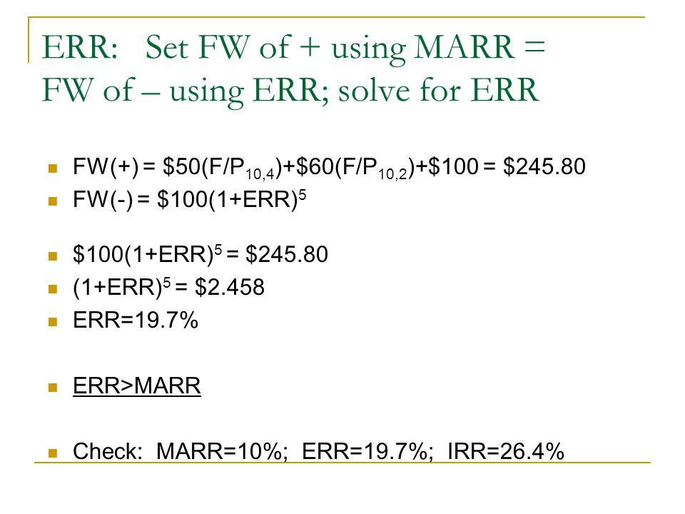 ERR: Set FW of + using MARR = FW of – using ERR; solve for ERR FW(+) = $50(F/P 10,4 )+$60(F/P 10,2 )+$100 = $245.80 FW(-) = $100(1+ERR) 5 $100(1+ERR) 5 = $245.80 (1+ERR) 5 = $2.458 ERR=19.7% ERR>MARR Check: MARR=10%; ERR=19.7%; IRR=26.4%