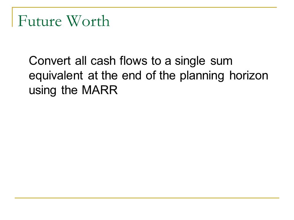 Future Worth Convert all cash flows to a single sum equivalent at the end of the planning horizon using the MARR