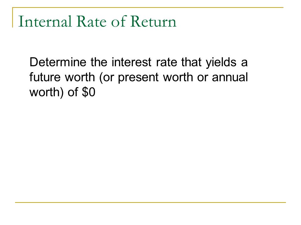 Internal Rate of Return Determine the interest rate that yields a future worth (or present worth or annual worth) of $0