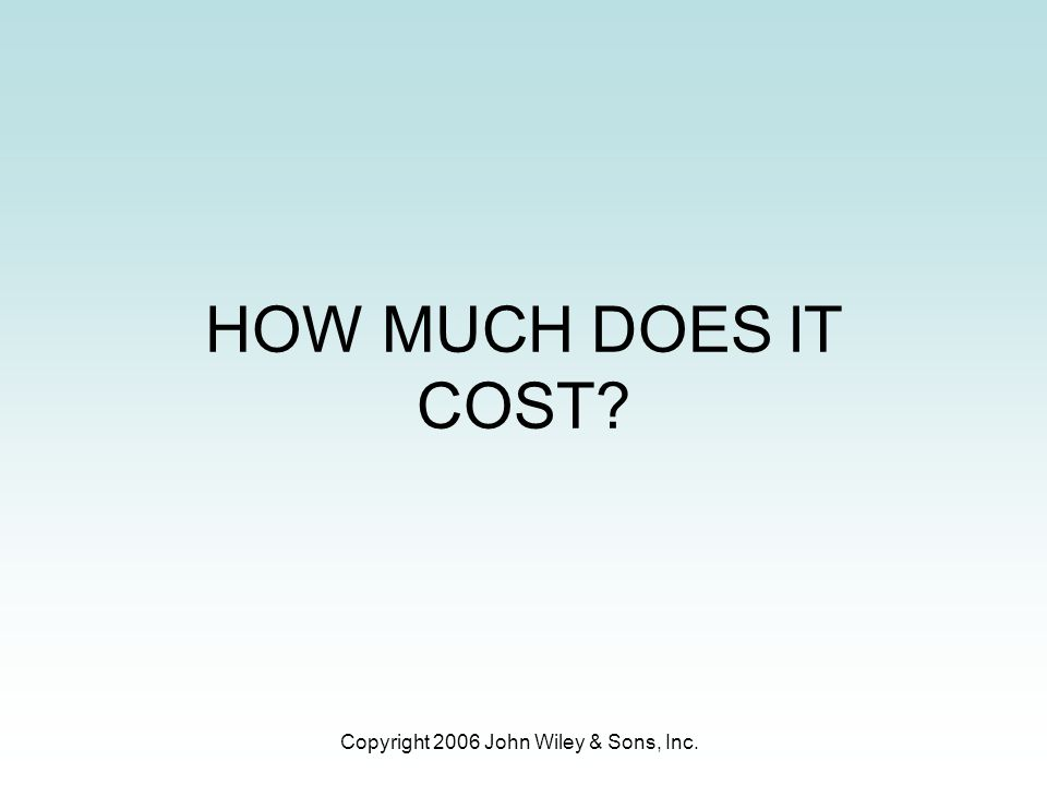 Copyright 2006 John Wiley & Sons, Inc. HOW MUCH DOES IT COST?