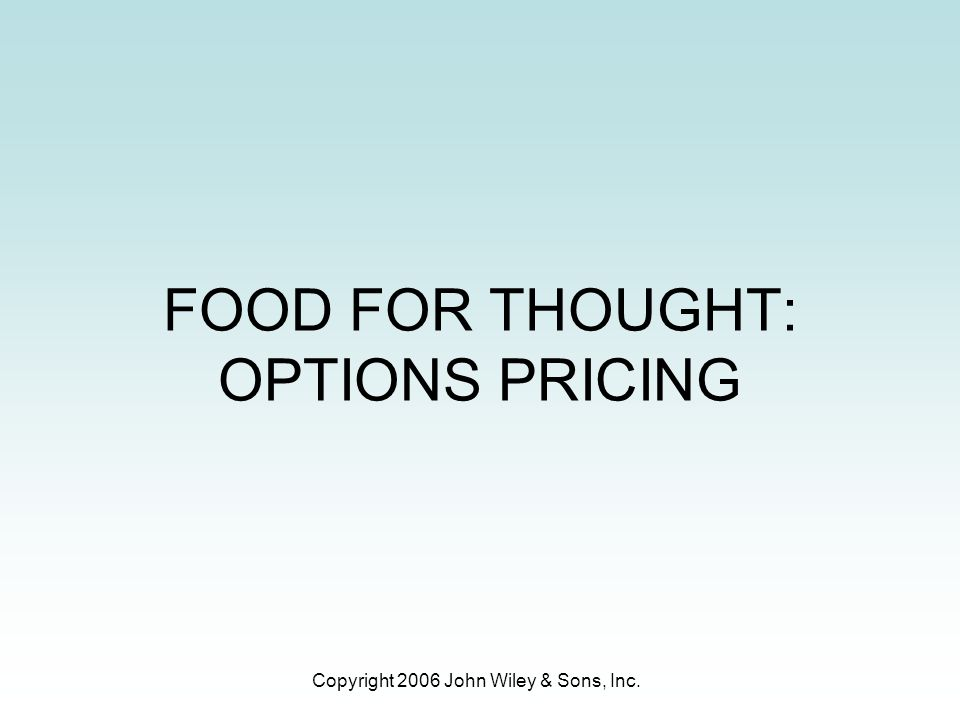 Copyright 2006 John Wiley & Sons, Inc. FOOD FOR THOUGHT: OPTIONS PRICING