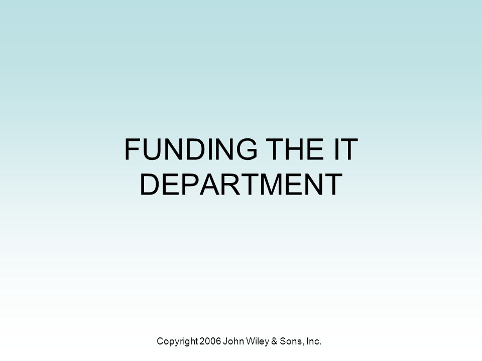 Copyright 2006 John Wiley & Sons, Inc. FUNDING THE IT DEPARTMENT